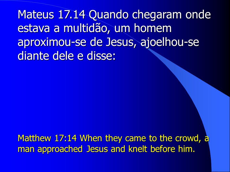 Mateus 17.14 Quando chegaram onde estava a multidão, um homem aproximou-se de Jesus, ajoelhou-se diante dele e disse: