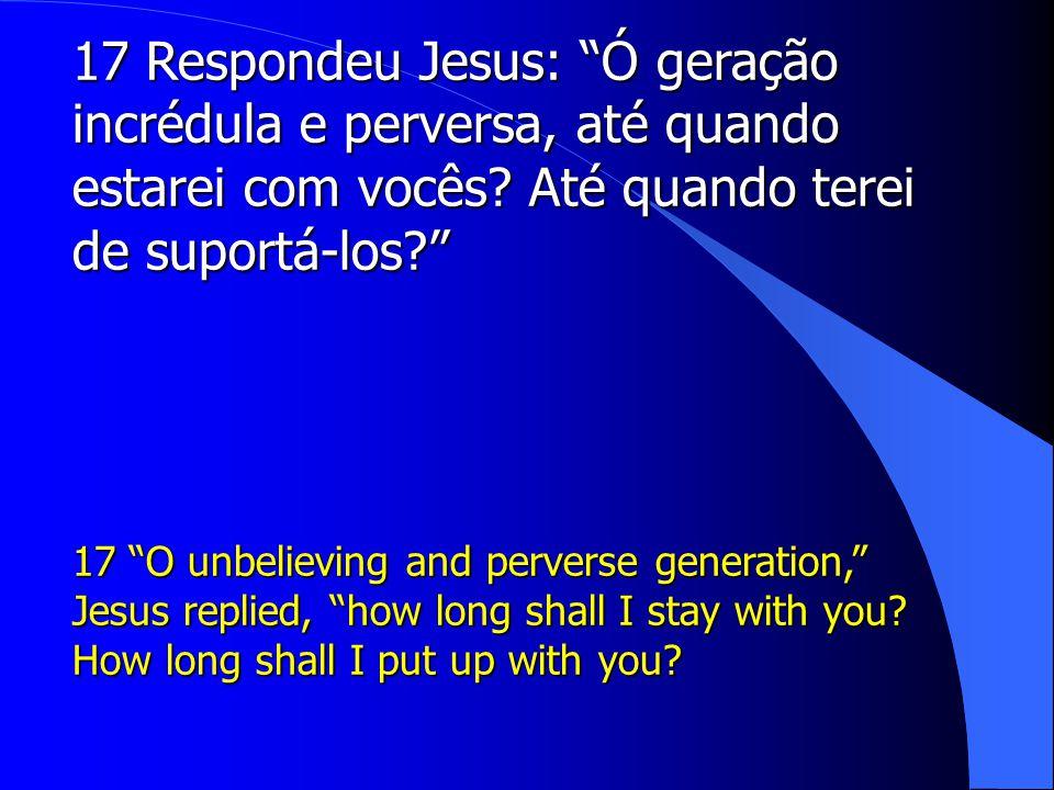 17 Respondeu Jesus: Ó geração incrédula e perversa, até quando estarei com vocês Até quando terei de suportá-los