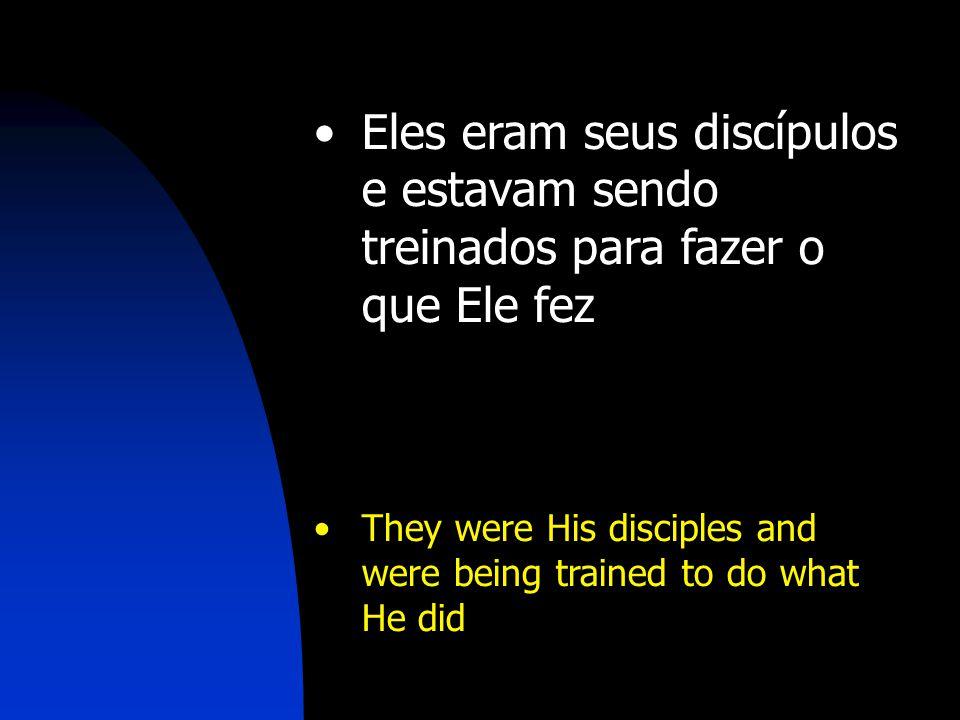 Eles eram seus discípulos e estavam sendo treinados para fazer o que Ele fez