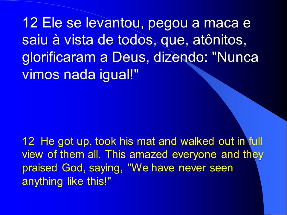 12 Ele se levantou, pegou a maca e saiu à vista de todos, que, atônitos, glorificaram a Deus, dizendo: Nunca vimos nada igual!