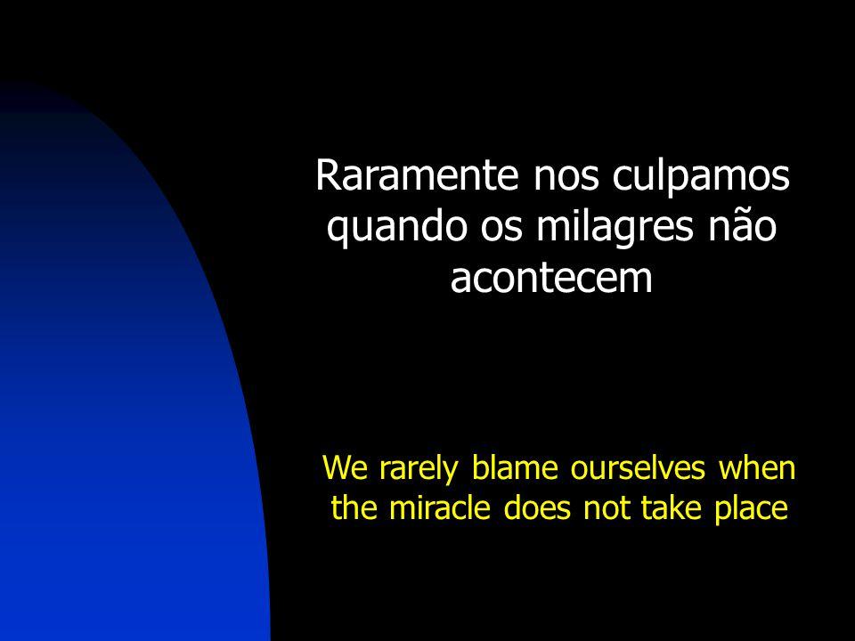 Raramente nos culpamos quando os milagres não acontecem