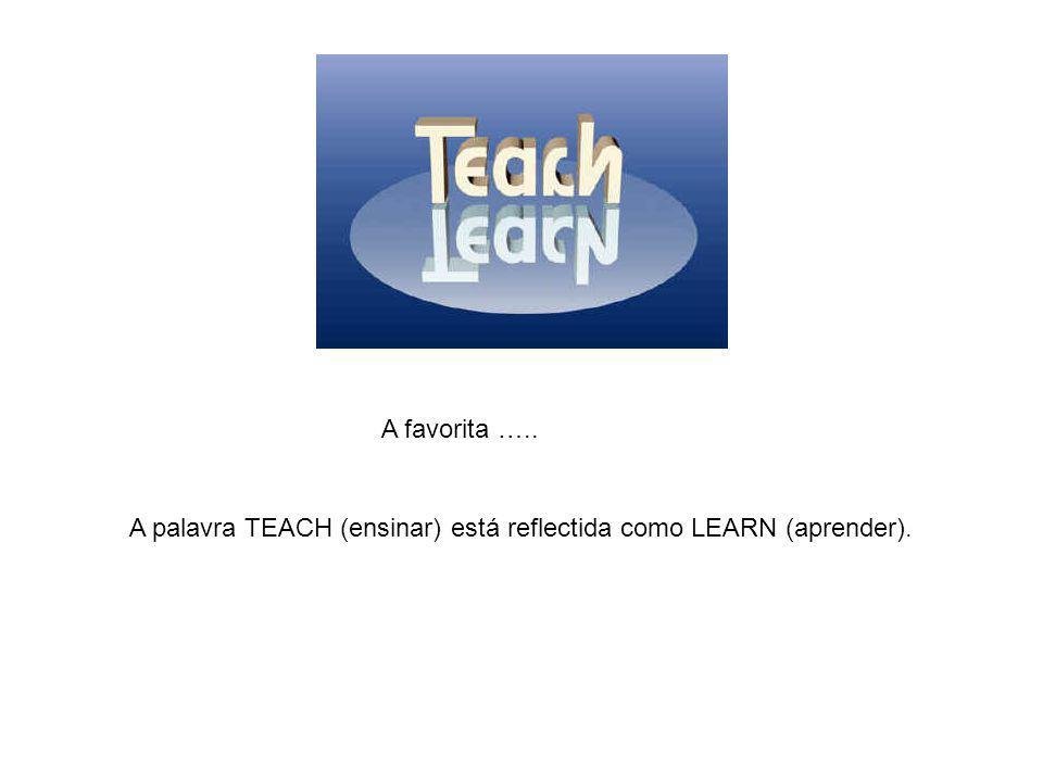 A favorita ….. A palavra TEACH (ensinar) está reflectida como LEARN (aprender).