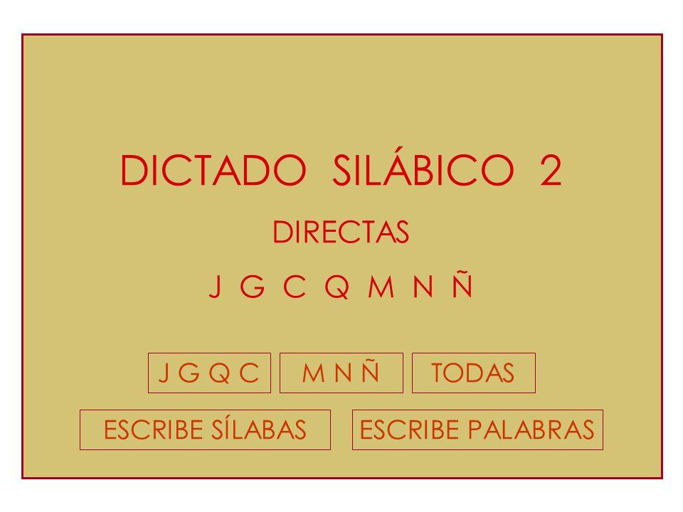 DICTADO SILÁBICO 2 DIRECTAS J G C Q M N Ñ J G Q C M N Ñ TODAS