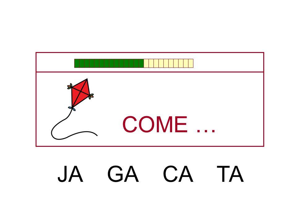 COME … JA GA CA TA