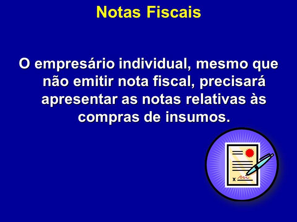 Notas Fiscais O empresário individual, mesmo que não emitir nota fiscal, precisará apresentar as notas relativas às compras de insumos.