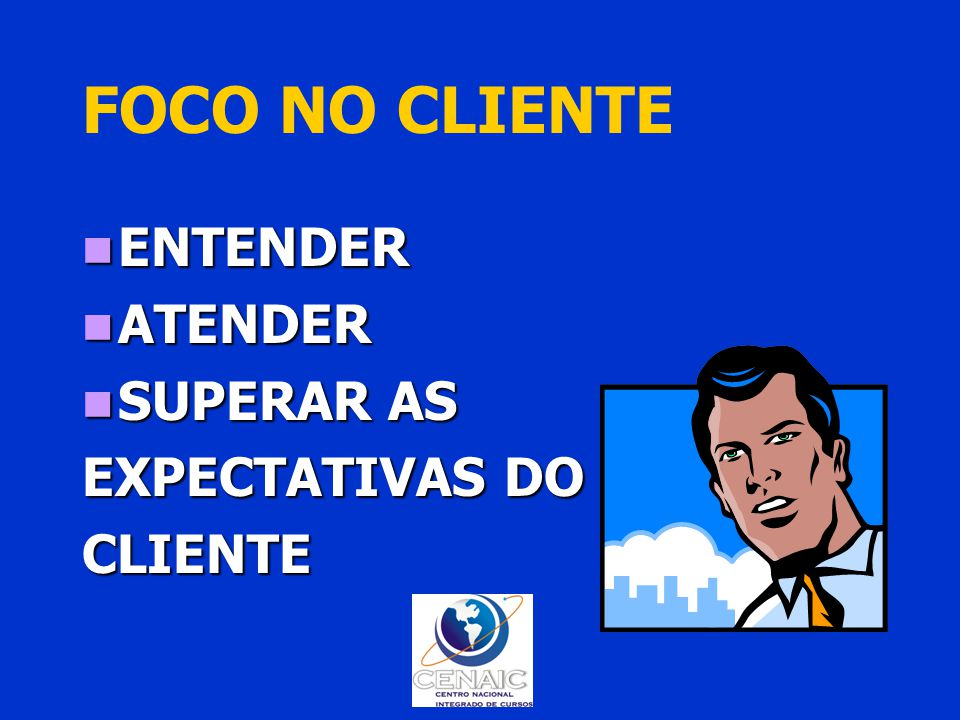 FOCO NO CLIENTE ENTENDER ATENDER SUPERAR AS EXPECTATIVAS DO CLIENTE