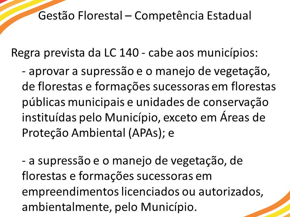 Gestão Florestal – Competência Estadual Regra prevista da LC 140 - cabe aos municípios: - aprovar a supressão e o manejo de vegetação, de florestas e formações sucessoras em florestas públicas municipais e unidades de conservação instituídas pelo Município, exceto em Áreas de Proteção Ambiental (APAs); e - a supressão e o manejo de vegetação, de florestas e formações sucessoras em empreendimentos licenciados ou autorizados, ambientalmente, pelo Município.