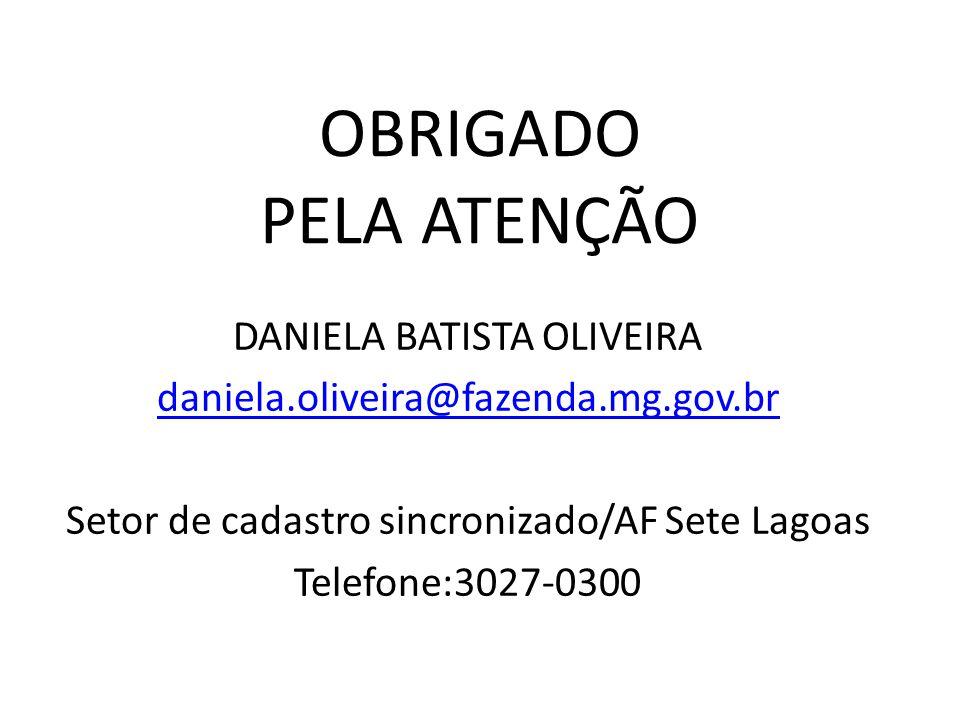 OBRIGADO PELA ATENÇÃO DANIELA BATISTA OLIVEIRA daniela.oliveira@fazenda.mg.gov.br Setor de cadastro sincronizado/AF Sete Lagoas Telefone:3027-0300