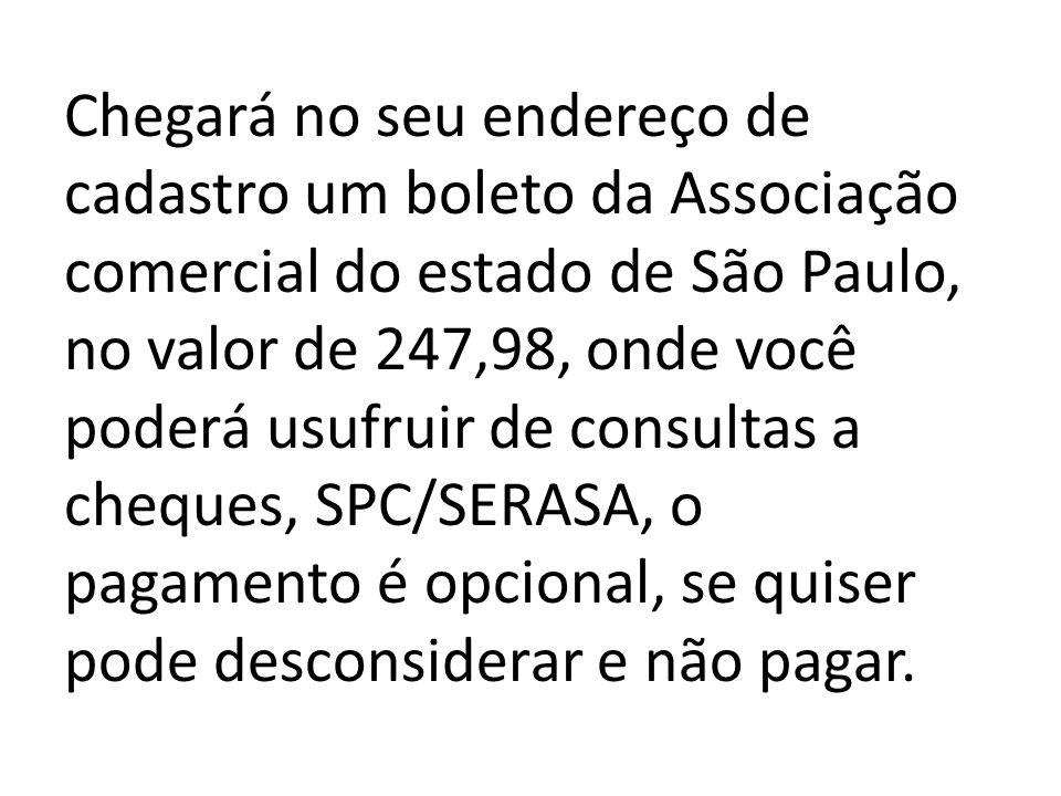Chegará no seu endereço de cadastro um boleto da Associação comercial do estado de São Paulo, no valor de 247,98, onde você poderá usufruir de consultas a cheques, SPC/SERASA, o pagamento é opcional, se quiser pode desconsiderar e não pagar.