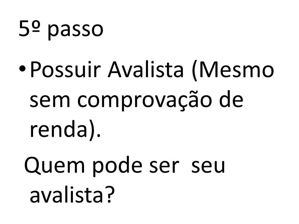 5º passo Possuir Avalista (Mesmo sem comprovação de renda). Quem pode ser seu avalista