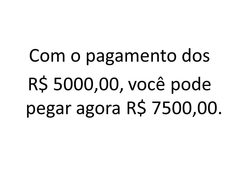 Com o pagamento dos R$ 5000,00, você pode pegar agora R$ 7500,00.