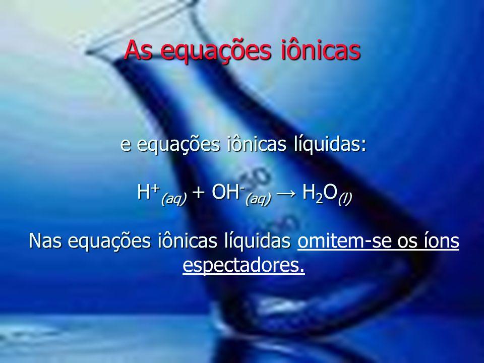 As equações iônicas e equações iônicas líquidas: H+(aq) + OH-(aq) → H2O(l) Nas equações iônicas líquidas omitem-se os íons espectadores.