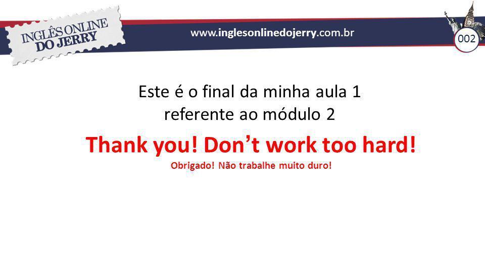 Thank you! Don't work too hard! Obrigado! Não trabalhe muito duro!