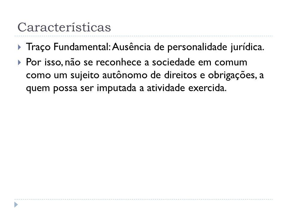 Características Traço Fundamental: Ausência de personalidade jurídica.