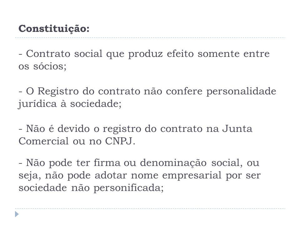 Constituição: - Contrato social que produz efeito somente entre os sócios; - O Registro do contrato não confere personalidade jurídica à sociedade; - Não é devido o registro do contrato na Junta Comercial ou no CNPJ.