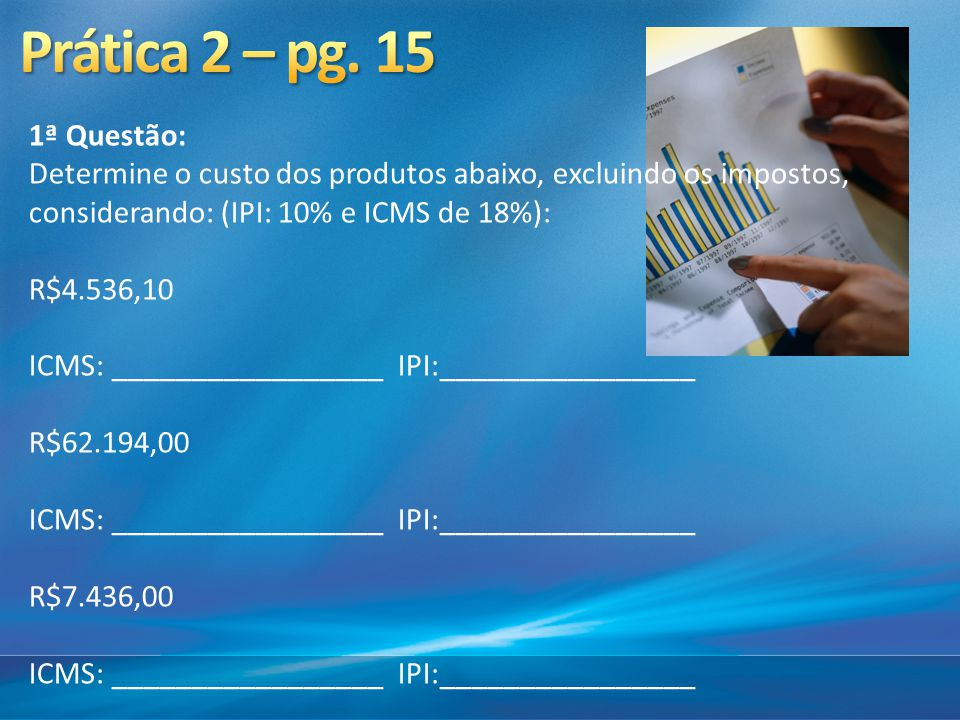 Prática 2 – pg. 15 1ª Questão: Determine o custo dos produtos abaixo, excluindo os impostos, considerando: (IPI: 10% e ICMS de 18%):