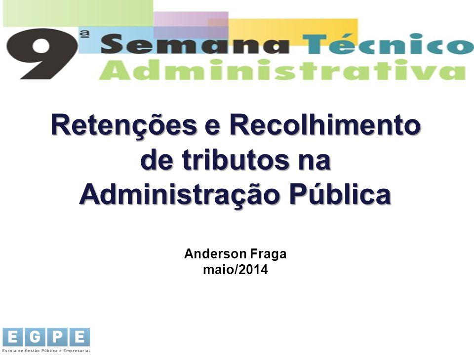 Retenções e Recolhimento de tributos na Administração Pública Anderson Fraga maio/2014