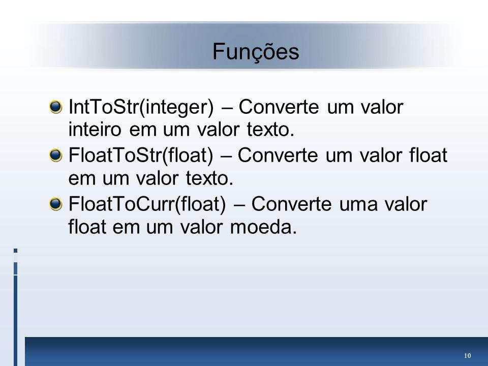 Funções IntToStr(integer) – Converte um valor inteiro em um valor texto. FloatToStr(float) – Converte um valor float em um valor texto.