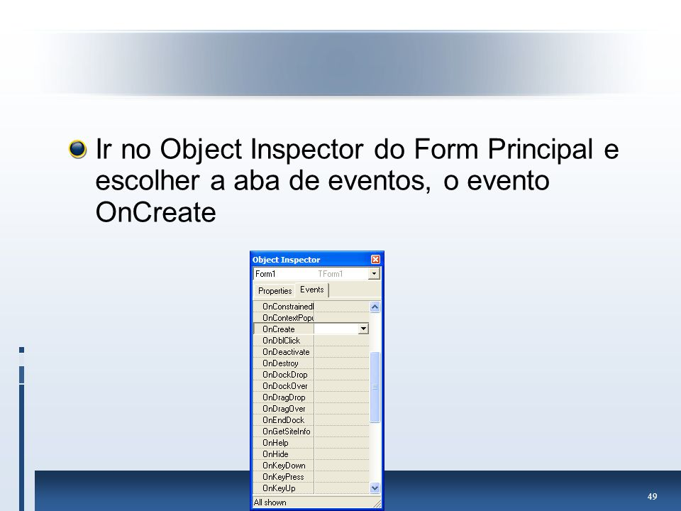 Ir no Object Inspector do Form Principal e escolher a aba de eventos, o evento OnCreate