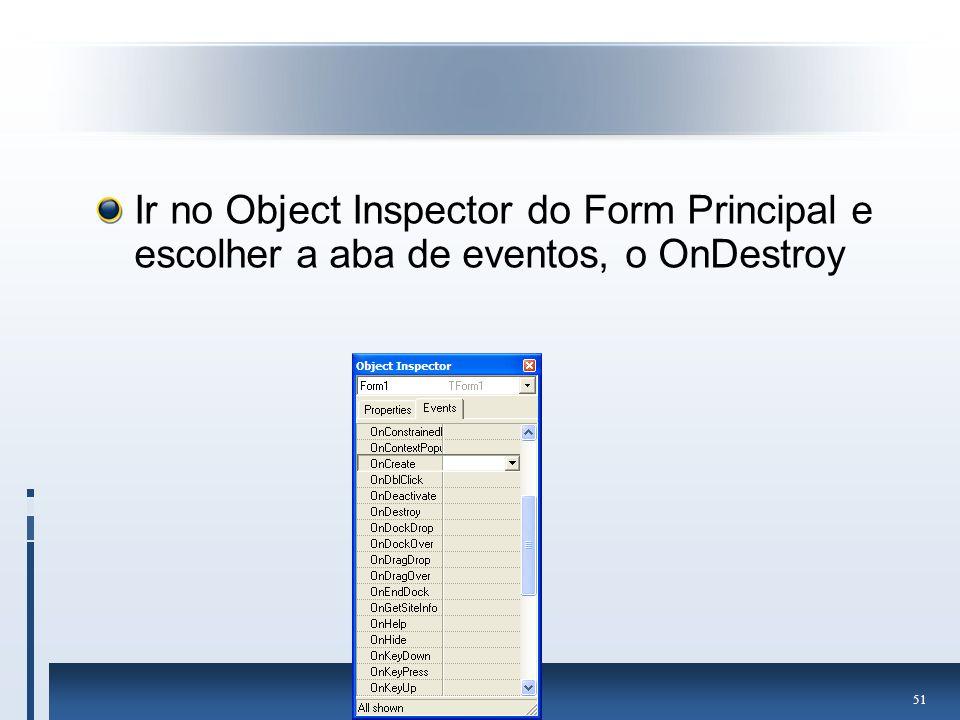Ir no Object Inspector do Form Principal e escolher a aba de eventos, o OnDestroy