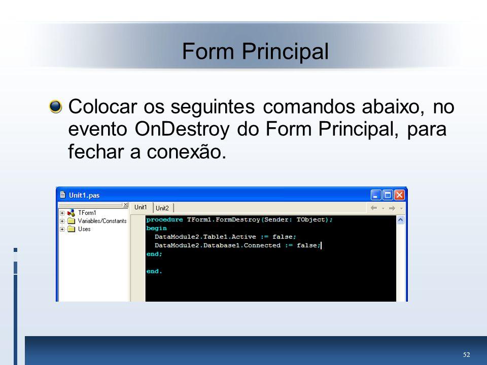 Form Principal Colocar os seguintes comandos abaixo, no evento OnDestroy do Form Principal, para fechar a conexão.