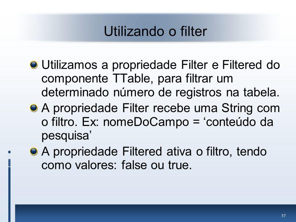 Utilizando o filter Utilizamos a propriedade Filter e Filtered do componente TTable, para filtrar um determinado número de registros na tabela.