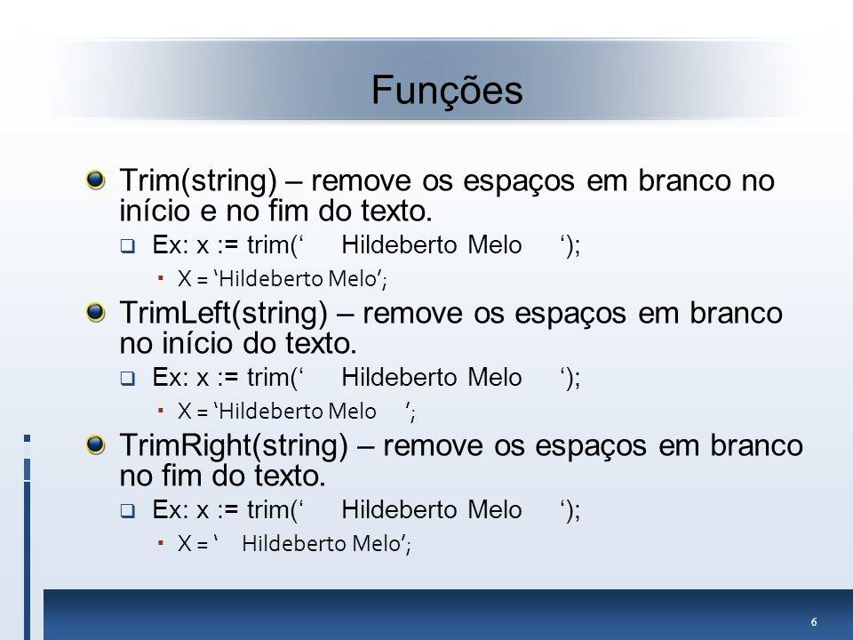 Funções Trim(string) – remove os espaços em branco no início e no fim do texto. Ex: x := trim(' Hildeberto Melo ');