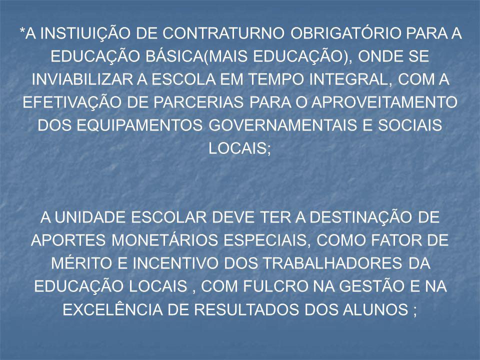 *A INSTIUIÇÃO DE CONTRATURNO OBRIGATÓRIO PARA A EDUCAÇÃO BÁSICA(MAIS EDUCAÇÃO), ONDE SE INVIABILIZAR A ESCOLA EM TEMPO INTEGRAL, COM A EFETIVAÇÃO DE PARCERIAS PARA O APROVEITAMENTO DOS EQUIPAMENTOS GOVERNAMENTAIS E SOCIAIS LOCAIS;