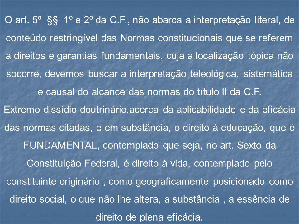 O art. 5º §§ 1º e 2º da C.F., não abarca a interpretação literal, de conteúdo restringível das Normas constitucionais que se referem a direitos e garantias fundamentais, cuja a localização tópica não socorre, devemos buscar a interpretação teleológica, sistemática e causal do alcance das normas do título II da C.F.