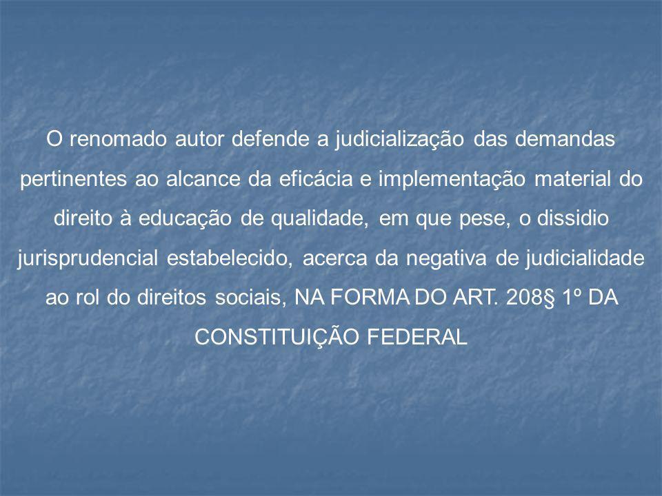 O renomado autor defende a judicialização das demandas pertinentes ao alcance da eficácia e implementação material do direito à educação de qualidade, em que pese, o dissidio jurisprudencial estabelecido, acerca da negativa de judicialidade ao rol do direitos sociais, NA FORMA DO ART.