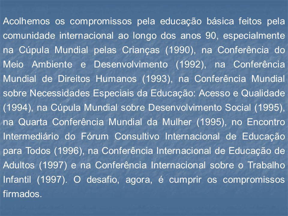 Acolhemos os compromissos pela educação básica feitos pela comunidade internacional ao longo dos anos 90, especialmente na Cúpula Mundial pelas Crianças (1990), na Conferência do Meio Ambiente e Desenvolvimento (1992), na Conferência Mundial de Direitos Humanos (1993), na Conferência Mundial sobre Necessidades Especiais da Educação: Acesso e Qualidade (1994), na Cúpula Mundial sobre Desenvolvimento Social (1995), na Quarta Conferência Mundial da Mulher (1995), no Encontro Intermediário do Fórum Consultivo Internacional de Educação para Todos (1996), na Conferência Internacional de Educação de Adultos (1997) e na Conferência Internacional sobre o Trabalho Infantil (1997).