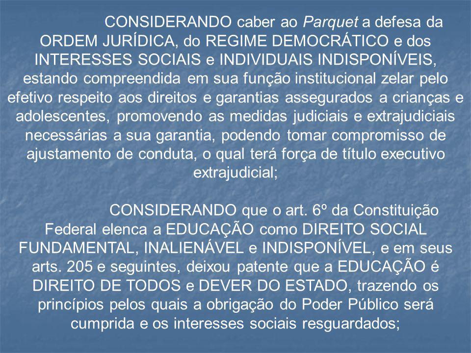 CONSIDERANDO caber ao Parquet a defesa da ORDEM JURÍDICA, do REGIME DEMOCRÁTICO e dos INTERESSES SOCIAIS e INDIVIDUAIS INDISPONÍVEIS, estando compreendida em sua função institucional zelar pelo efetivo respeito aos direitos e garantias assegurados a crianças e adolescentes, promovendo as medidas judiciais e extrajudiciais necessárias a sua garantia, podendo tomar compromisso de ajustamento de conduta, o qual terá força de título executivo extrajudicial;