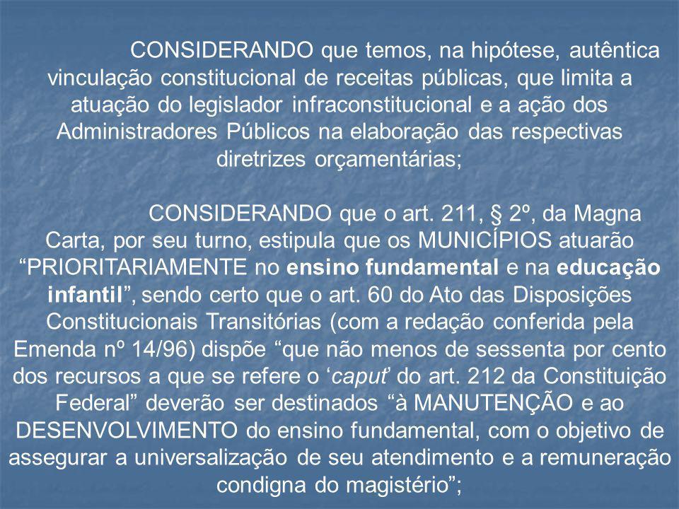 CONSIDERANDO que temos, na hipótese, autêntica vinculação constitucional de receitas públicas, que limita a atuação do legislador infraconstitucional e a ação dos Administradores Públicos na elaboração das respectivas diretrizes orçamentárias;