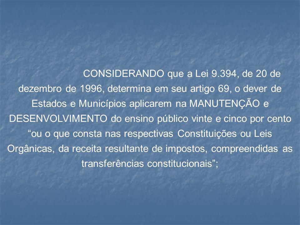 CONSIDERANDO que a Lei 9.394, de 20 de dezembro de 1996, determina em seu artigo 69, o dever de Estados e Municípios aplicarem na MANUTENÇÃO e DESENVOLVIMENTO do ensino público vinte e cinco por cento ou o que consta nas respectivas Constituições ou Leis Orgânicas, da receita resultante de impostos, compreendidas as transferências constitucionais ;