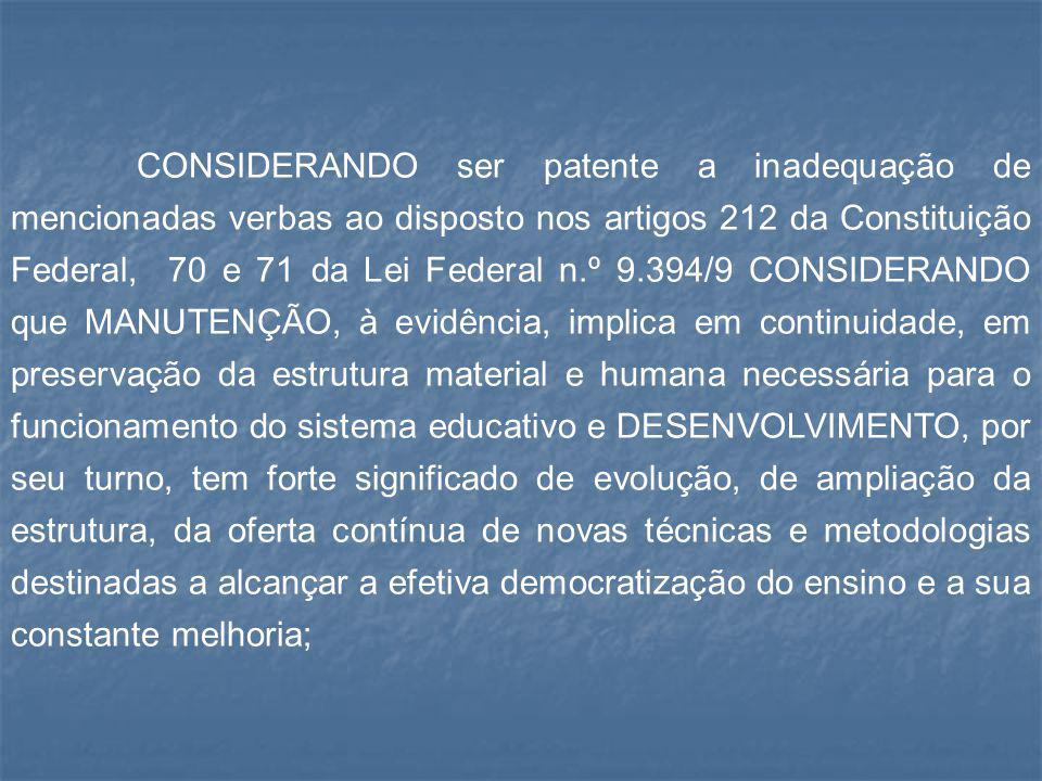 CONSIDERANDO ser patente a inadequação de mencionadas verbas ao disposto nos artigos 212 da Constituição Federal, 70 e 71 da Lei Federal n.º 9.394/9 CONSIDERANDO que MANUTENÇÃO, à evidência, implica em continuidade, em preservação da estrutura material e humana necessária para o funcionamento do sistema educativo e DESENVOLVIMENTO, por seu turno, tem forte significado de evolução, de ampliação da estrutura, da oferta contínua de novas técnicas e metodologias destinadas a alcançar a efetiva democratização do ensino e a sua constante melhoria;