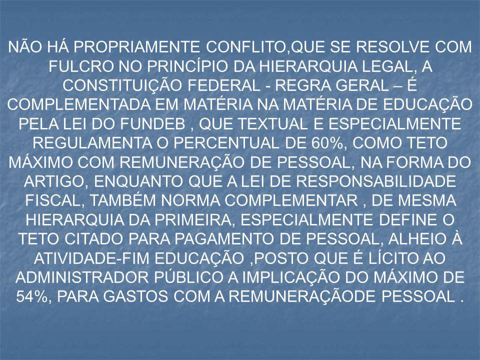 NÃO HÁ PROPRIAMENTE CONFLITO,QUE SE RESOLVE COM FULCRO NO PRINCÍPIO DA HIERARQUIA LEGAL, A CONSTITUIÇÃO FEDERAL - REGRA GERAL – É COMPLEMENTADA EM MATÉRIA NA MATÉRIA DE EDUCAÇÃO PELA LEI DO FUNDEB , QUE TEXTUAL E ESPECIALMENTE REGULAMENTA O PERCENTUAL DE 60%, COMO TETO MÁXIMO COM REMUNERAÇÃO DE PESSOAL, NA FORMA DO ARTIGO, ENQUANTO QUE A LEI DE RESPONSABILIDADE FISCAL, TAMBÉM NORMA COMPLEMENTAR , DE MESMA HIERARQUIA DA PRIMEIRA, ESPECIALMENTE DEFINE O TETO CITADO PARA PAGAMENTO DE PESSOAL, ALHEIO À ATIVIDADE-FIM EDUCAÇÃO ,POSTO QUE É LÍCITO AO ADMINISTRADOR PÚBLICO A IMPLICAÇÃO DO MÁXIMO DE 54%, PARA GASTOS COM A REMUNERAÇÃODE PESSOAL .