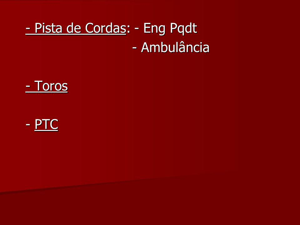 - Pista de Cordas: - Eng Pqdt - Ambulância - Toros - PTC