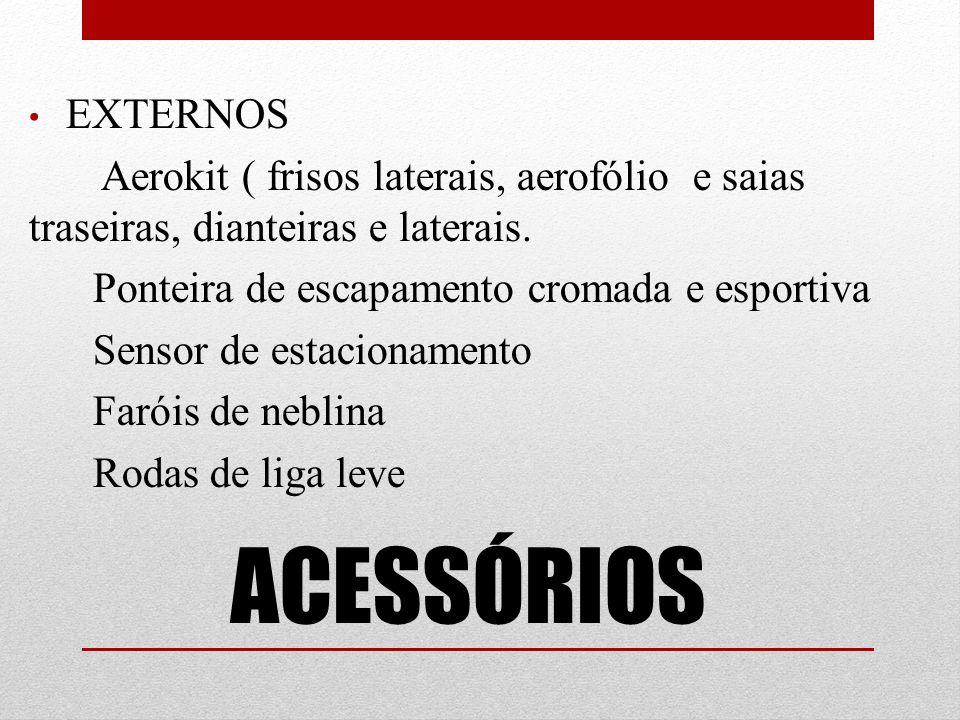 EXTERNOS Aerokit ( frisos laterais, aerofólio e saias traseiras, dianteiras e laterais. Ponteira de escapamento cromada e esportiva.