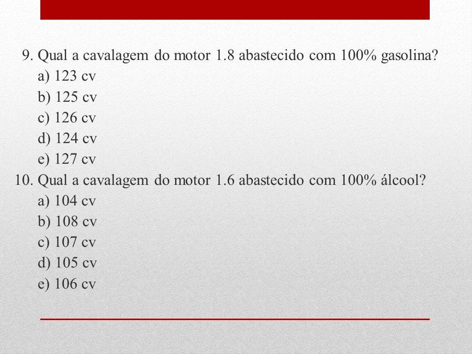 9. Qual a cavalagem do motor 1. 8 abastecido com 100% gasolina