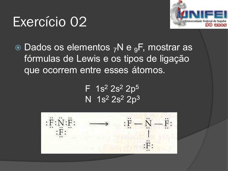 Exercício 02 Dados os elementos 7N e 9F, mostrar as fórmulas de Lewis e os tipos de ligação que ocorrem entre esses átomos.