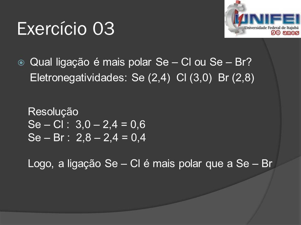 Exercício 03 Qual ligação é mais polar Se – Cl ou Se – Br