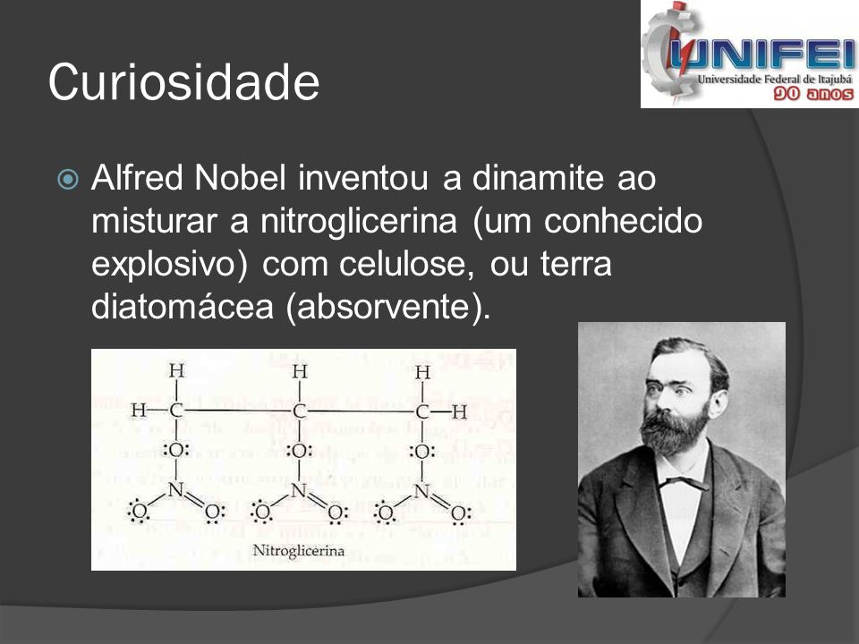 Curiosidade Alfred Nobel inventou a dinamite ao misturar a nitroglicerina (um conhecido explosivo) com celulose, ou terra diatomácea (absorvente).