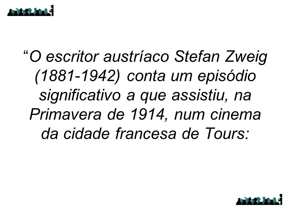O escritor austríaco Stefan Zweig (1881-1942) conta um episódio significativo a que assistiu, na Primavera de 1914, num cinema da cidade francesa de Tours: