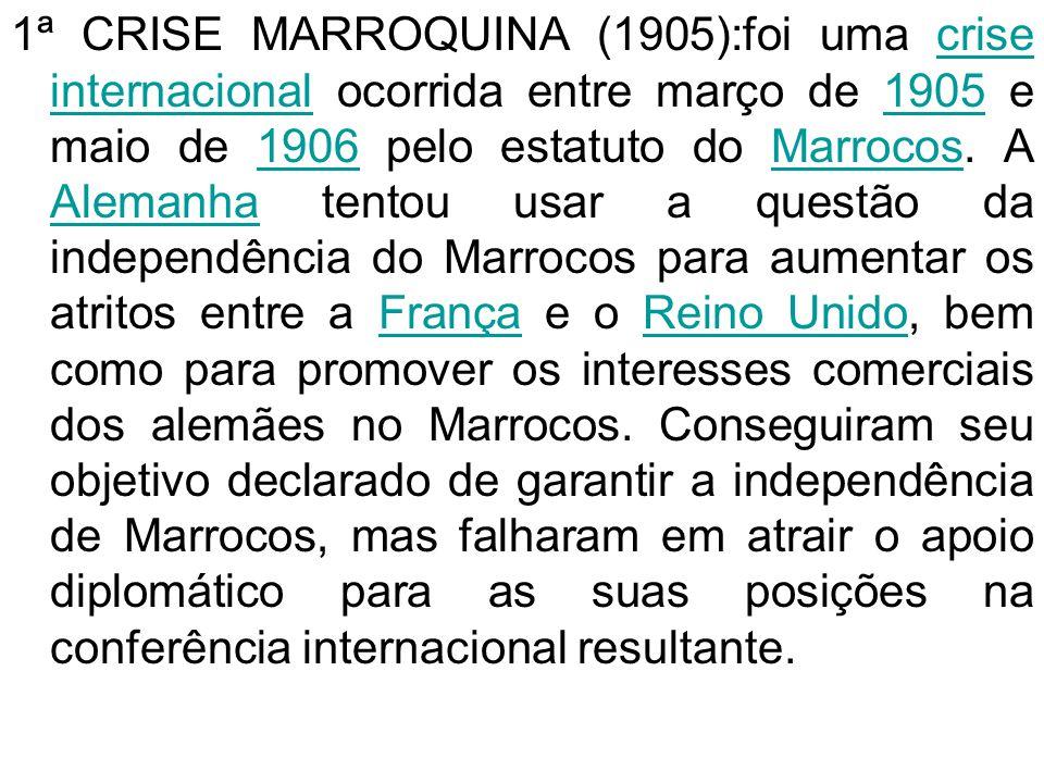 1ª CRISE MARROQUINA (1905):foi uma crise internacional ocorrida entre março de 1905 e maio de 1906 pelo estatuto do Marrocos.