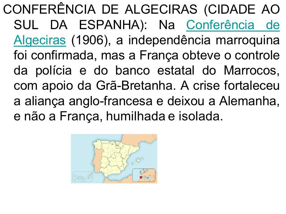 CONFERÊNCIA DE ALGECIRAS (CIDADE AO SUL DA ESPANHA): Na Conferência de Algeciras (1906), a independência marroquina foi confirmada, mas a França obteve o controle da polícia e do banco estatal do Marrocos, com apoio da Grã-Bretanha.