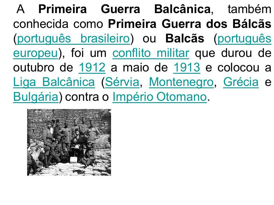 A Primeira Guerra Balcânica, também conhecida como Primeira Guerra dos Bálcãs (português brasileiro) ou Balcãs (português europeu), foi um conflito militar que durou de outubro de 1912 a maio de 1913 e colocou a Liga Balcânica (Sérvia, Montenegro, Grécia e Bulgária) contra o Império Otomano.
