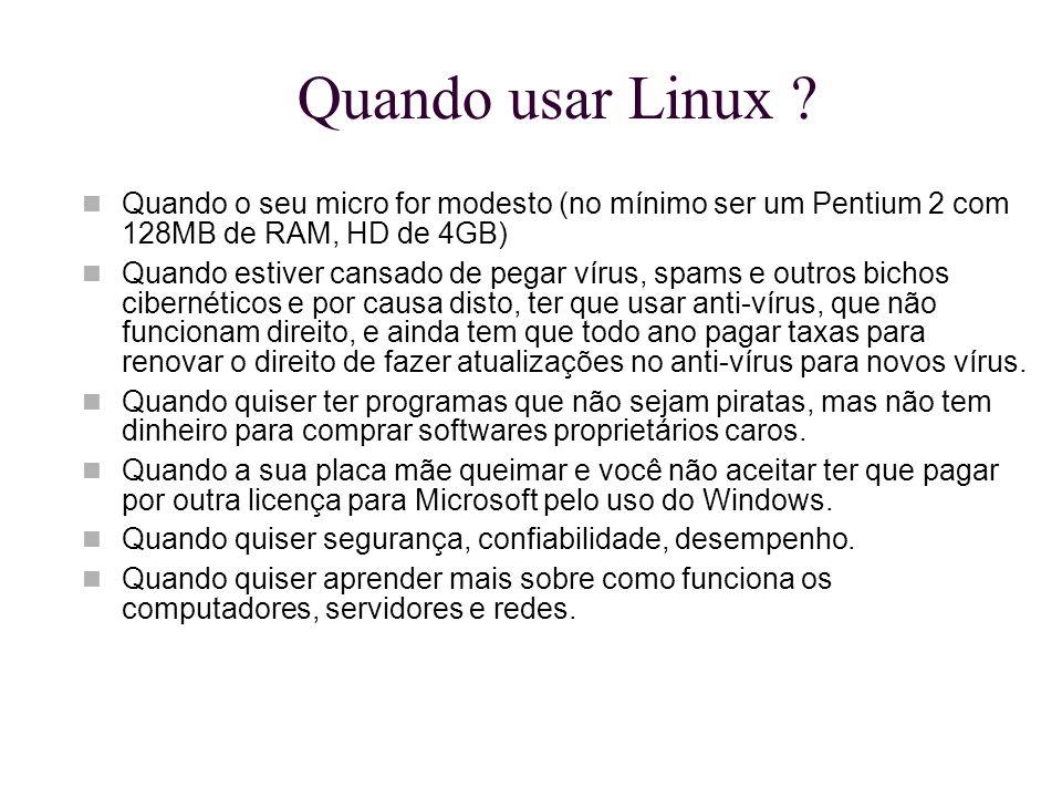 Quando usar Linux Quando o seu micro for modesto (no mínimo ser um Pentium 2 com 128MB de RAM, HD de 4GB)
