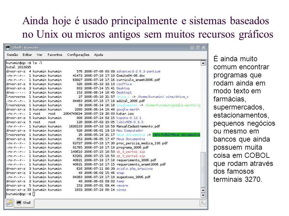 Ainda hoje é usado principalmente e sistemas baseados no Unix ou micros antigos sem muitos recursos gráficos