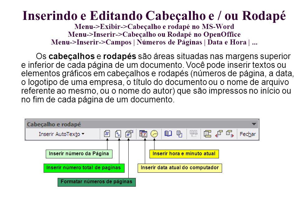 Inserindo e Editando Cabeçalho e / ou Rodapé Menu->Exibir->Cabeçalho e rodapé no MS-Word Menu->Inserir->Cabeçalho ou Rodapé no OpenOffice Menu->Inserir->Campos | Números de Páginas | Data e Hora | ...