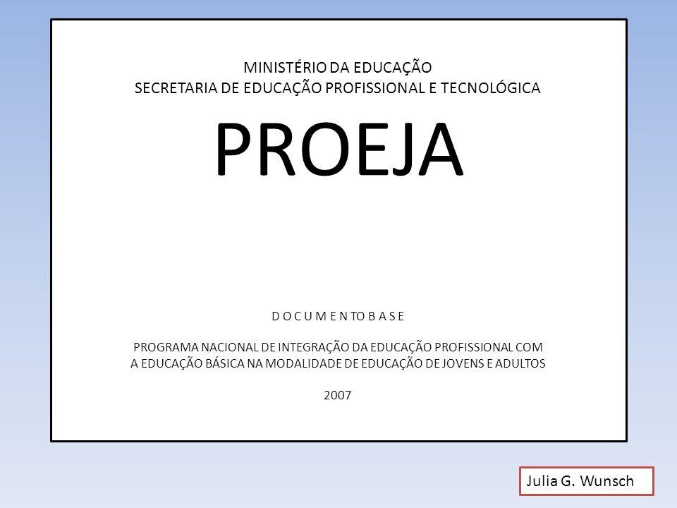 MINISTÉRIO DA EDUCAÇÃO SECRETARIA DE EDUCAÇÃO PROFISSIONAL E TECNOLÓGICA PROEJA D O C U M E N TO B A S E PROGRAMA NACIONAL DE INTEGRAÇÃO DA EDUCAÇÃO PROFISSIONAL COM A EDUCAÇÃO BÁSICA NA MODALIDADE DE EDUCAÇÃO DE JOVENS E ADULTOS 2007